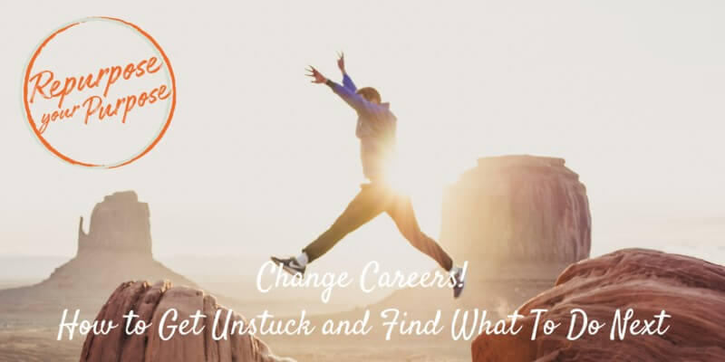 Change Careers! How to Get Unstuck and Find What To Do Next