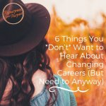 6 Things You Don't Want to Hear About Changing Careers (But Need to Anyway)
